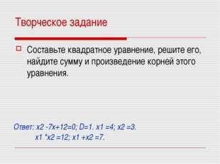 Творческое задание Составьте квадратное уравнение, решите его, найдите сумму