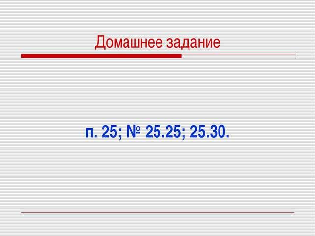 Домашнее задание п. 25; № 25.25; 25.30.
