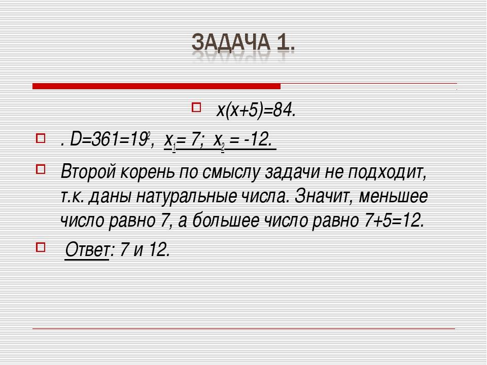 х(х+5)=84. . D=361=192, х1= 7; х2 = -12. Второй корень по смыслу задачи не по...