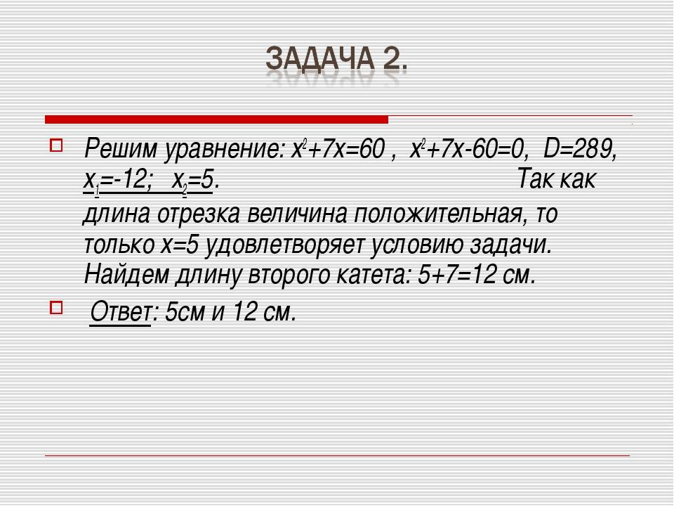 Решим уравнение: х2+7х=60 , х2+7х-60=0, D=289, х1=-12; х2=5. Так как длина от...