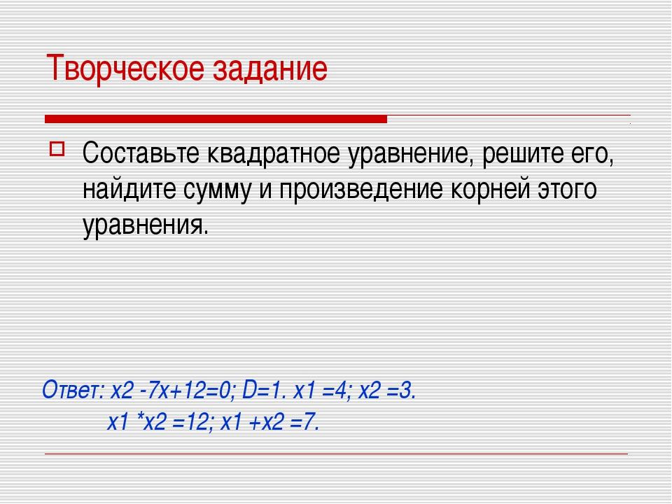 Творческое задание Составьте квадратное уравнение, решите его, найдите сумму...