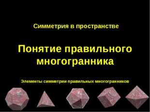 Симметрия в пространстве Понятие правильного многогранника Элементы симметри