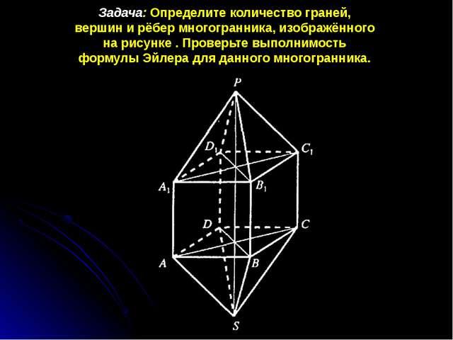 Задача: Определите количество граней, вершин и рёбер многогранника, изображён...