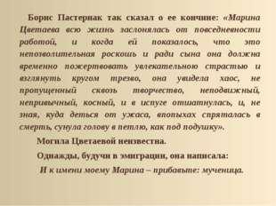 Борис Пастернак так сказал о ее кончине: «Марина Цветаева всю жизнь заслонял
