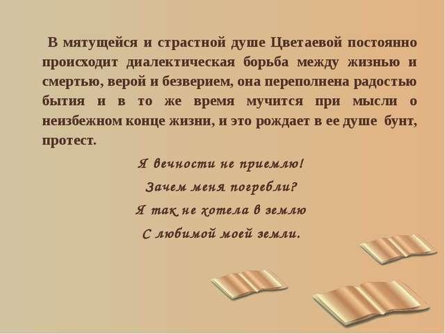 В мятущейся и страстной душе Цветаевой постоянно происходит диалектическая б...