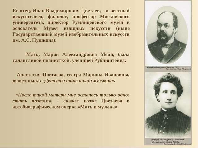Ее отец, Иван Владимирович Цветаев, - известный искусствовед, филолог, профе...