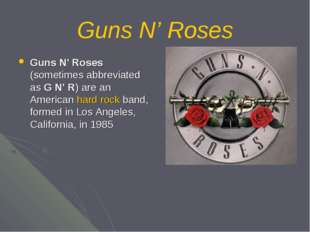 Guns N' Roses Guns N' Roses (sometimes abbreviated as G N' R) are an American