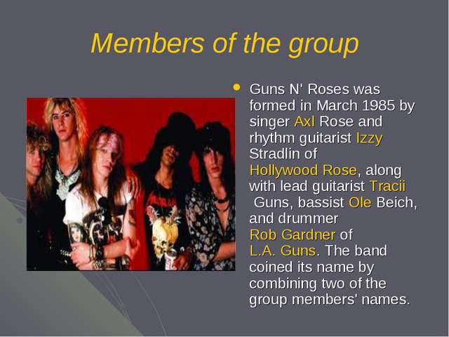 Members of the group Guns N' Roses was formed in March 1985 by singer Axl Ros...