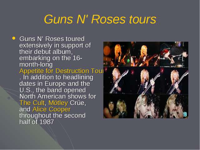 Guns N' Roses tours Guns N' Roses toured extensively in support of their debu...