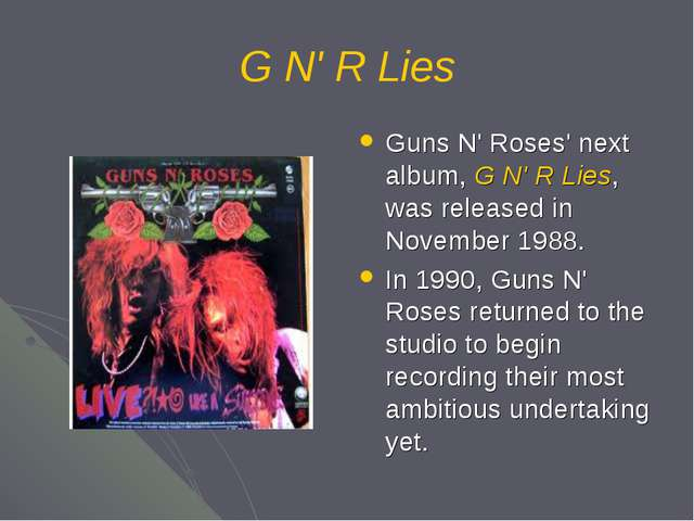 G N' R Lies Guns N' Roses' next album, G N' R Lies, was released in November...