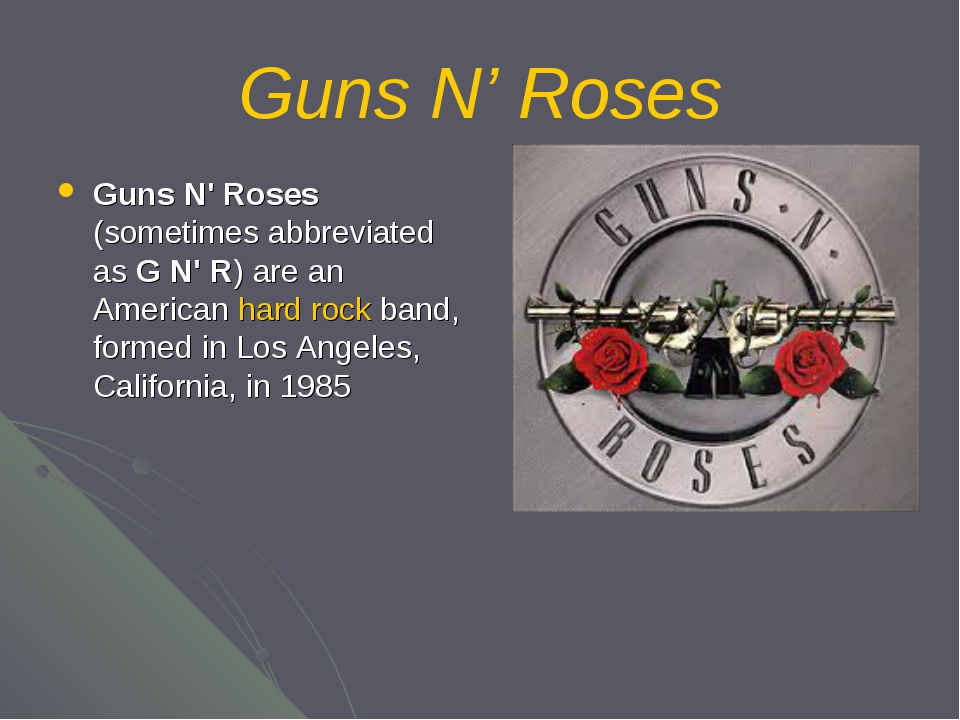 Guns N' Roses Guns N' Roses (sometimes abbreviated as G N' R) are an American...