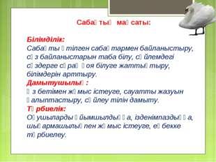 Сабақтың мақсаты: Білімділік: Сабақты өтілген сабақтармен байланыстыру, сөз б