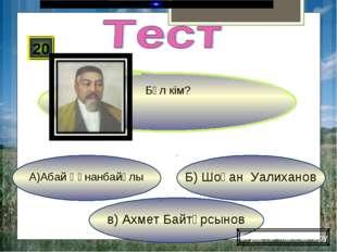 в) Ахмет Байтұрсынов Б) Шоқан Уалиханов А)Абай Құнанбайұлы 20 Сұрақты жалғаст