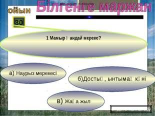 в) Жаңа жыл б)Достық, ынтымақ күні а) Наурыз мерекесі 30 1 Мамыр қандай мерек