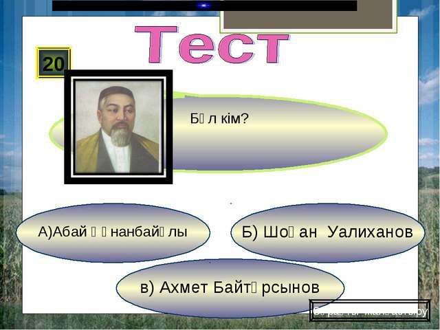 в) Ахмет Байтұрсынов Б) Шоқан Уалиханов А)Абай Құнанбайұлы 20 Сұрақты жалғаст...