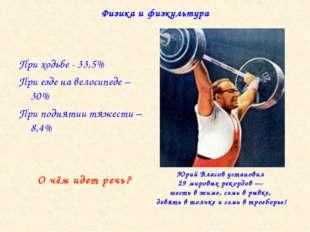 Физика и физкультура При ходьбе - 33,5% При езде на велосипеде – 30% При подн
