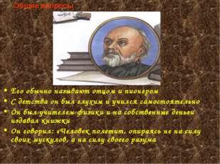 Общие вопросы Его обычно называют отцом и пионером С детства он был глухим и