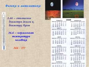 Физика и математика 3,66 – отношение диаметра Земли к диаметру Луны 36,6 – но