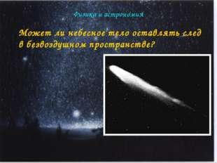 Физика и астрономия Может ли небесное тело оставлять след в безвоздушном прос