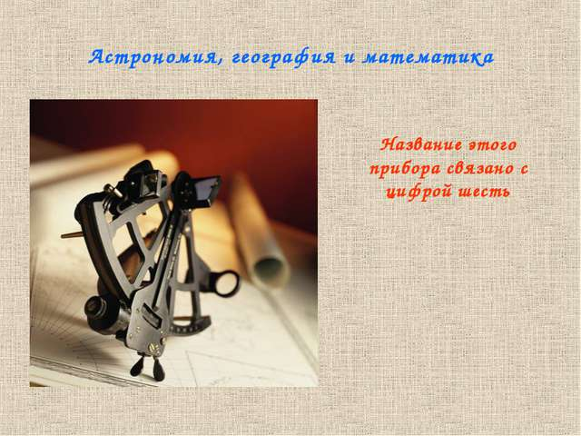 Астрономия, география и математика Название этого прибора связано с цифрой ше...