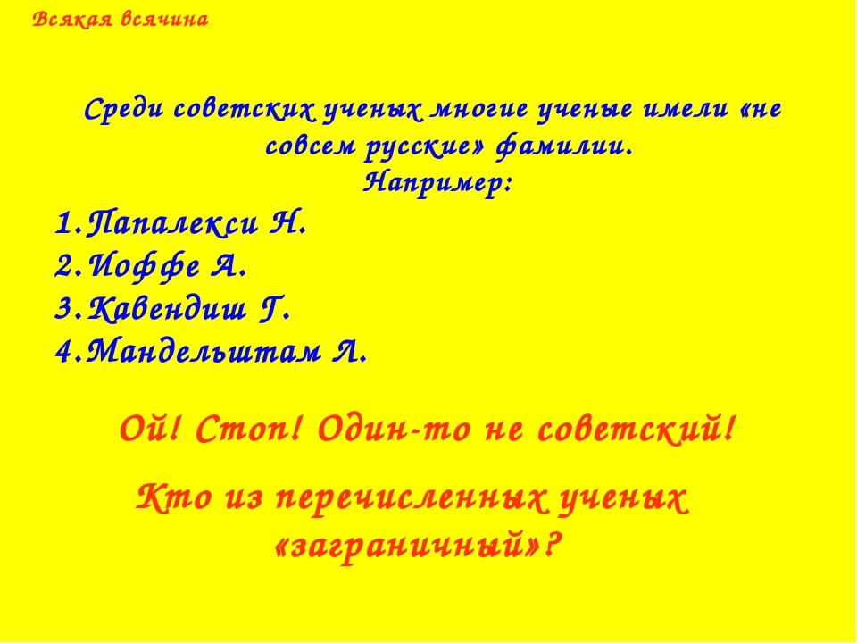 Всякая всячина Среди советских ученых многие ученые имели «не совсем русские»...