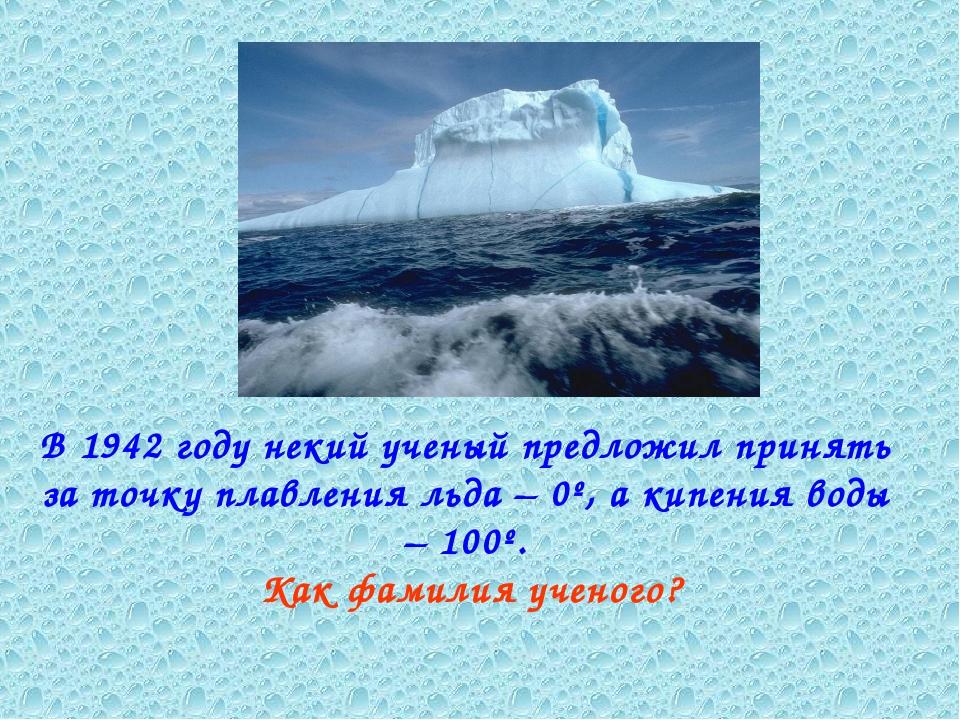 В 1942 году некий ученый предложил принять за точку плавления льда – 0º, а ки...