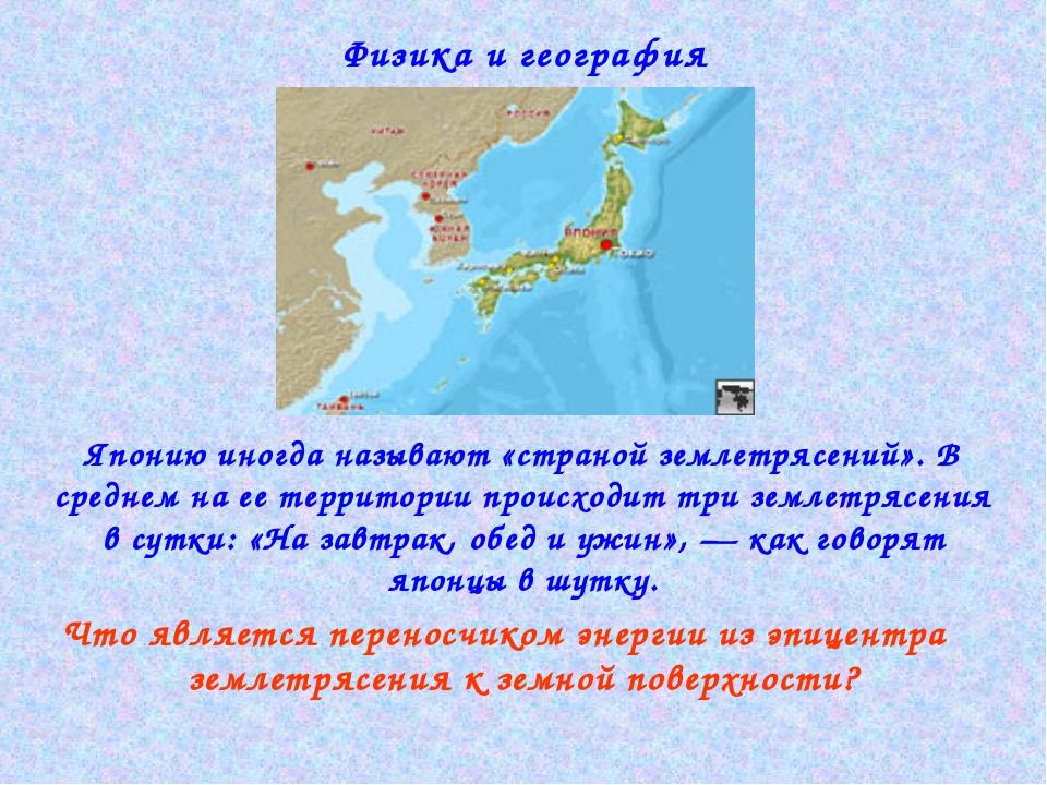 Физика и география Японию иногда называют «страной землетрясений». В среднем...