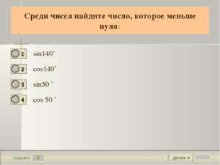 6 Задание Cреди чисел найдите число, которое меньше нуля: sin140˚ cos140˚ sin