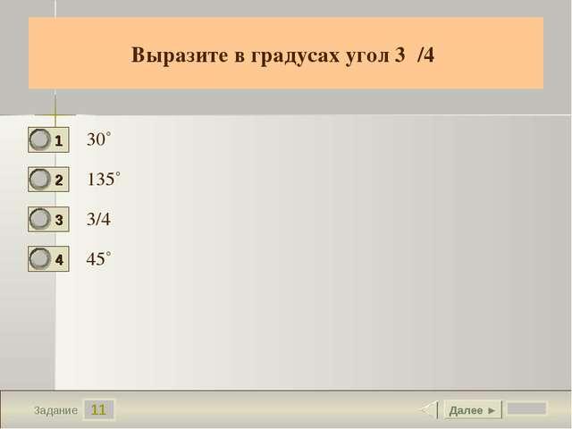 11 Задание Выразите в градусах угол 3/4 30˚ 135˚ 3/4 45˚ Далее ►