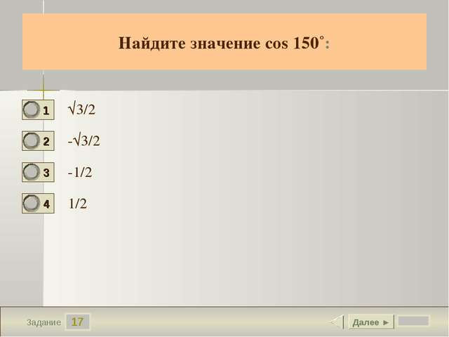 17 Задание Найдите значение cos 150˚: √3/2 -√3/2 -1/2 1/2 Далее ►