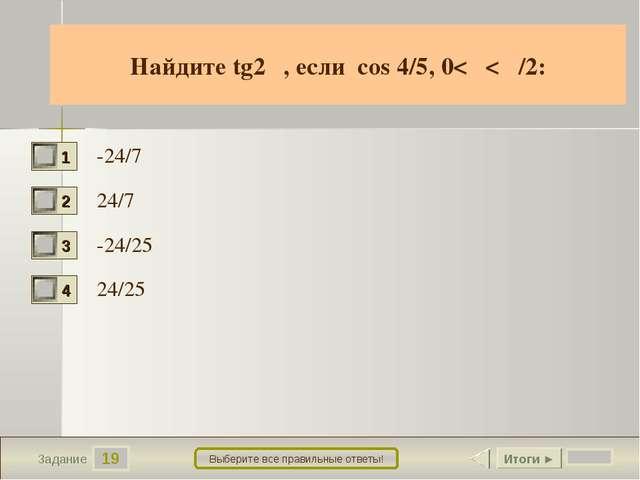 19 Задание Выберите все правильные ответы! Найдите tg2α, если cos 4/5, 0