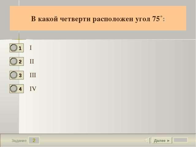 2 Задание В какой четверти расположен угол 75˚: I II III IV Далее ►