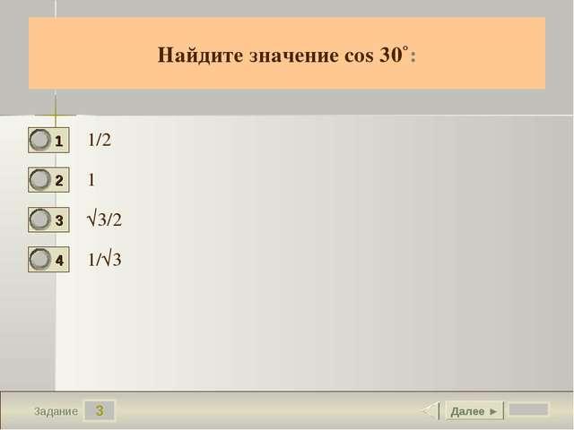 3 Задание Найдите значение cos 30˚: 1/2 1 √3/2 1/√3 Далее ►