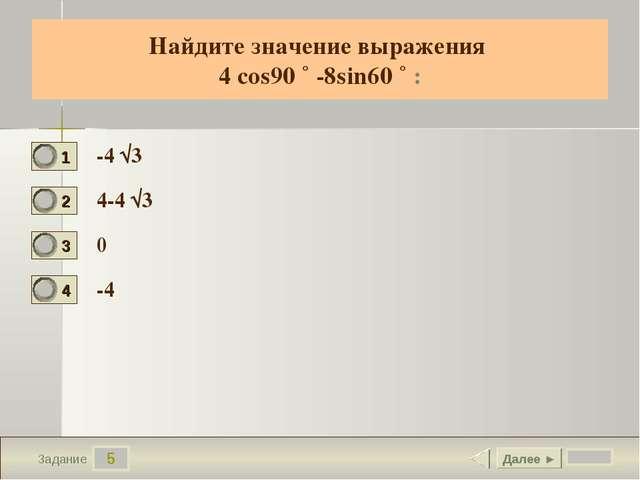 5 Задание Найдите значение выражения 4 cos90 ˚ -8sin60 ˚ : -4 √3 4-4 √3 0 -4...