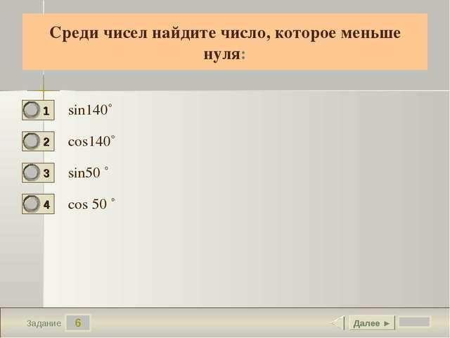 6 Задание Cреди чисел найдите число, которое меньше нуля: sin140˚ cos140˚ sin...