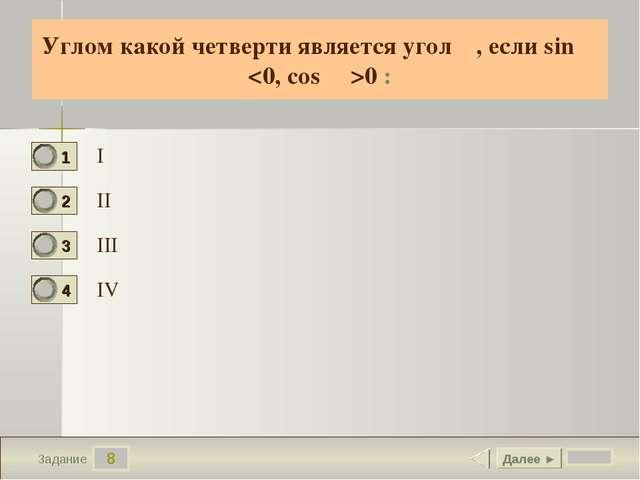 8 Задание Углом какой четверти является угол α, если sin α 0 : I II III IV Да...