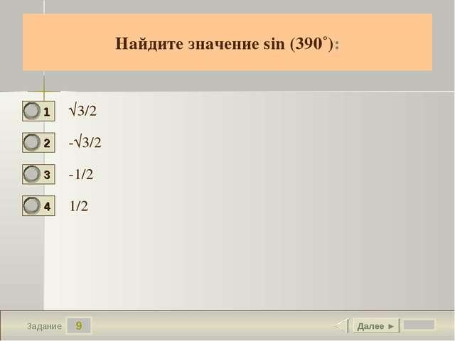 9 Задание Найдите значение sin (390˚): √3/2 -√3/2 -1/2 1/2 Далее ►