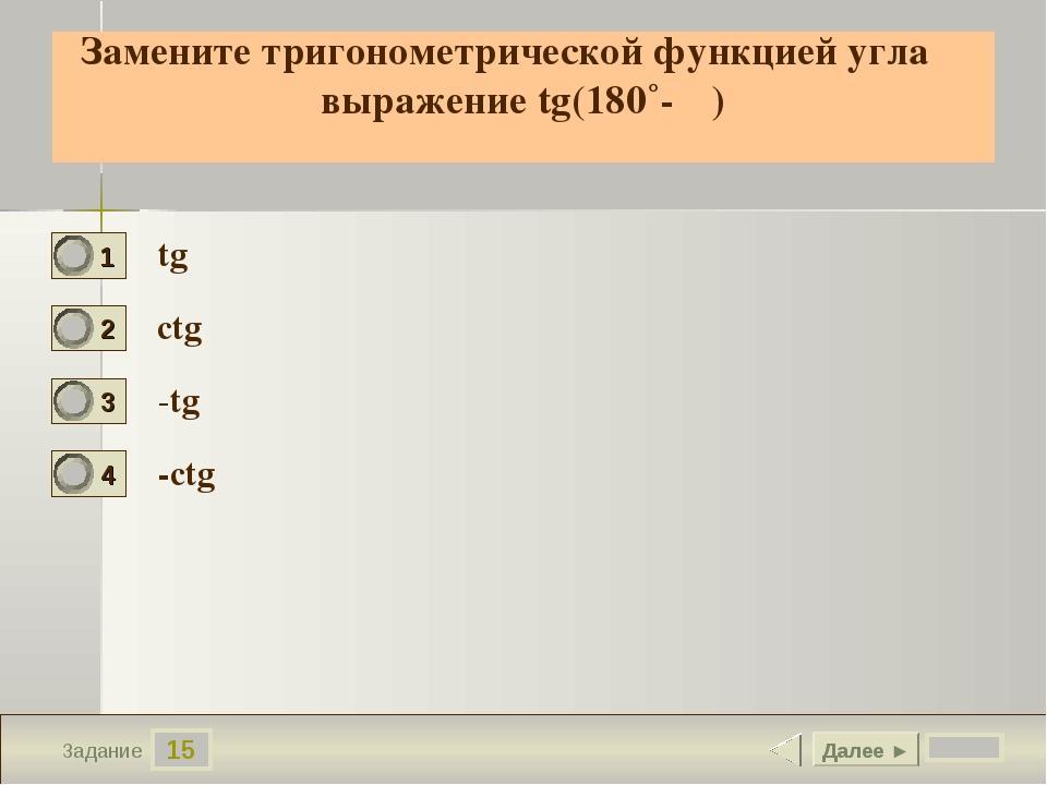 15 Задание Замените тригонометрической функцией угла α выражение tg(180˚- α)...