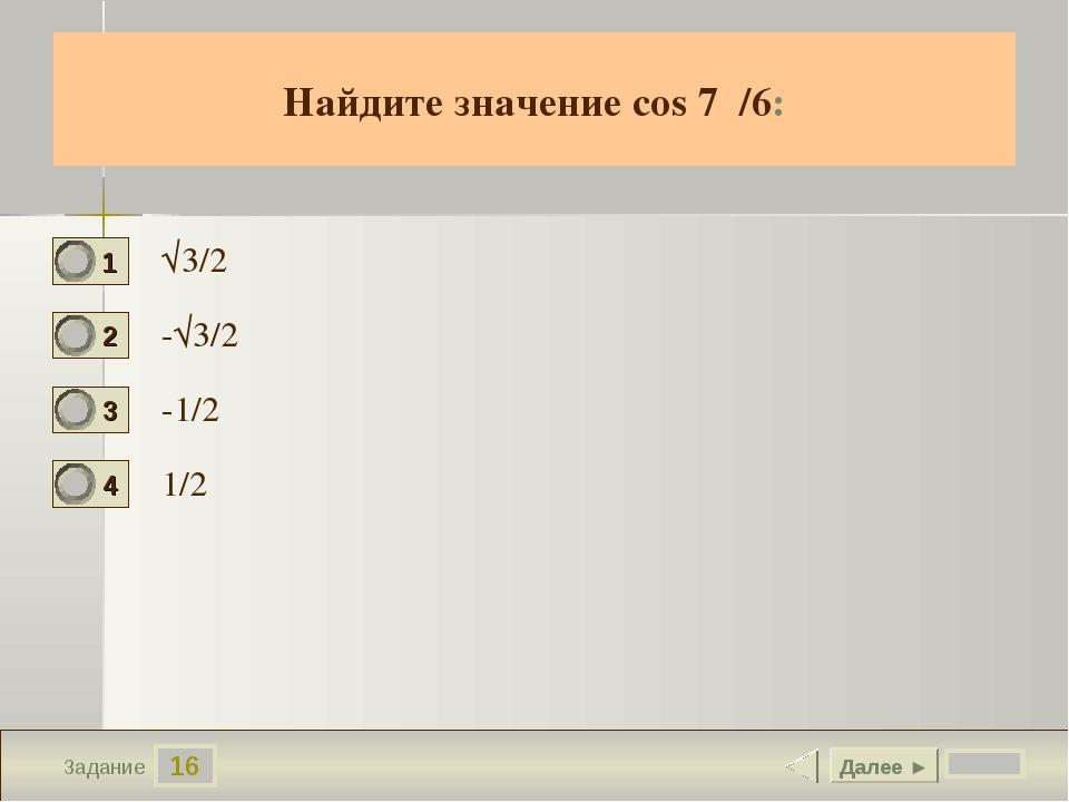 16 Задание Найдите значение cos 7/6: √3/2 -√3/2 -1/2 1/2 Далее ►