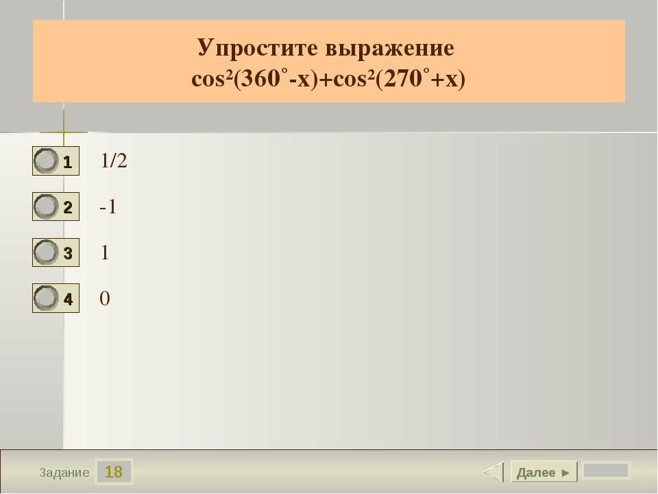 18 Задание Упростите выражение cos²(360˚-х)+cos²(270˚+х) 1/2 -1 1 0 Далее ►