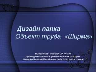 Дизайн папка Объект труда «Ширма» Выполнили: ученики 10А класса Руководитель