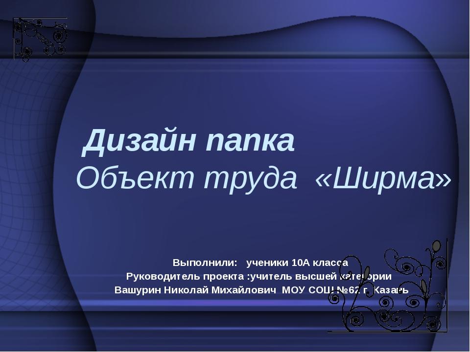 Дизайн папка Объект труда «Ширма» Выполнили: ученики 10А класса Руководитель...