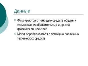 Данные Фиксируются с помощью средств общения (языковые, изобразительные и др.