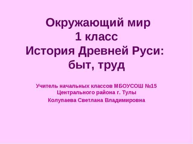Окружающий мир 1 класс История Древней Руси: быт, труд Учитель начальных кла...