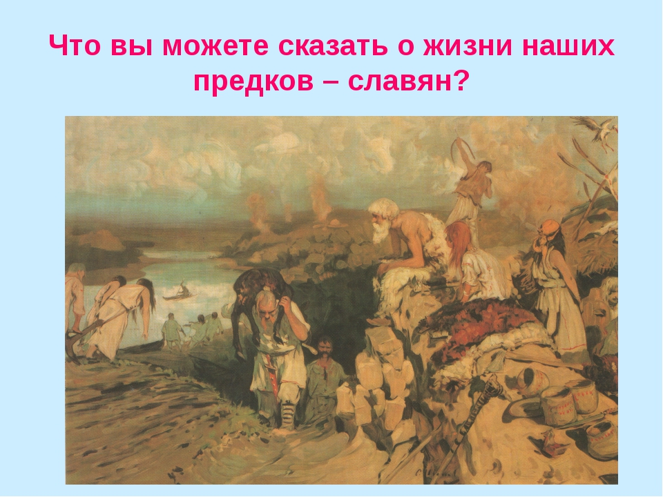 Что вы можете сказать о жизни наших предков – славян?