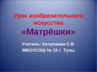 Урок изобразительного искусства «Матрёшки» Учитель: Колупаева С.В. МБОУСОШ №