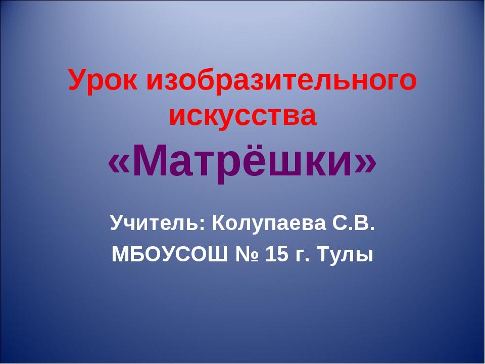 Урок изобразительного искусства «Матрёшки» Учитель: Колупаева С.В. МБОУСОШ №...