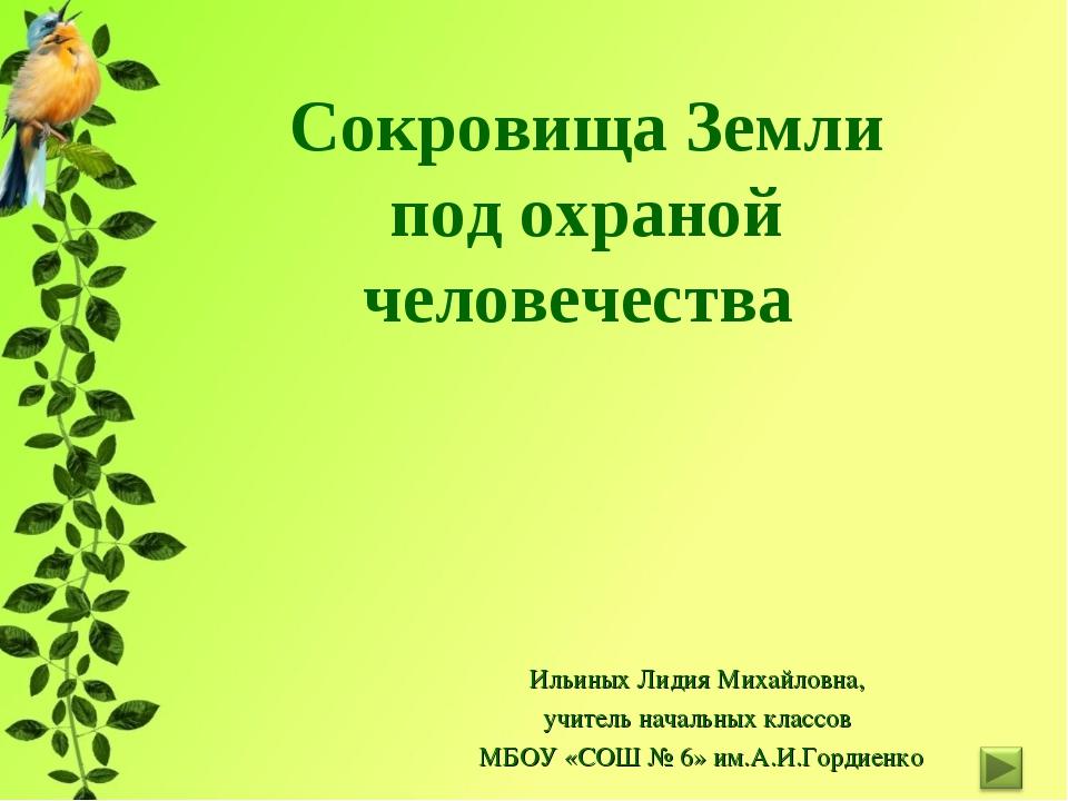 Сокровища Земли под охраной человечества Ильиных Лидия Михайловна, учитель на...