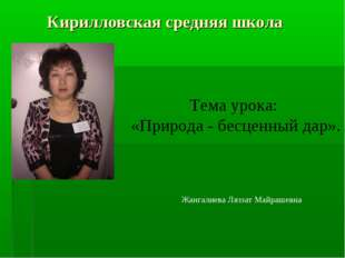 Кирилловская средняя школа Тема урока: «Природа - бесценный дар». Жангалиева