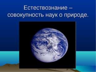 Естествознание – совокупность наук о природе.